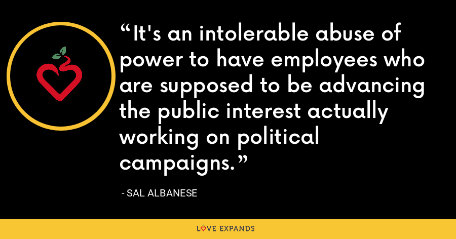 It's an intolerable abuse of power to have employees who are supposed to be advancing the public interest actually working on political campaigns. - Sal Albanese