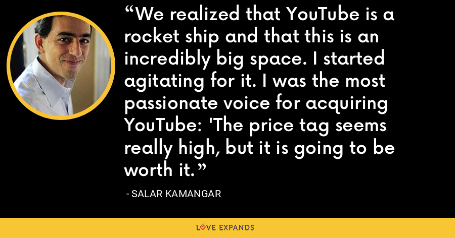We realized that YouTube is a rocket ship and that this is an incredibly big space. I started agitating for it. I was the most passionate voice for acquiring YouTube: 'The price tag seems really high, but it is going to be worth it. - Salar Kamangar