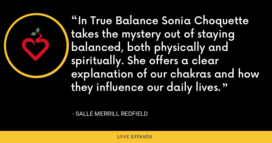 In True Balance Sonia Choquette takes the mystery out of staying balanced, both physically and spiritually. She offers a clear explanation of our chakras and how they influence our daily lives. - Salle Merrill Redfield