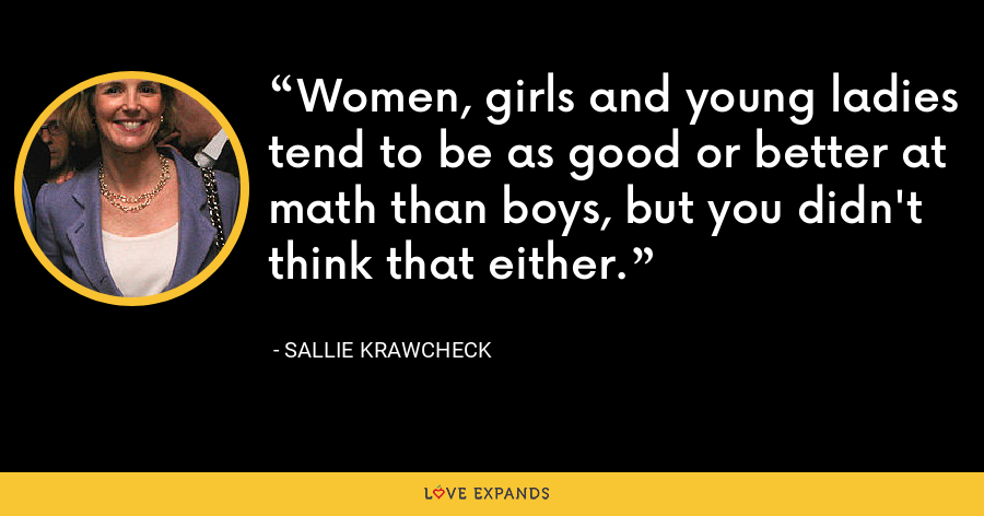 Women, girls and young ladies tend to be as good or better at math than boys, but you didn't think that either. - Sallie Krawcheck