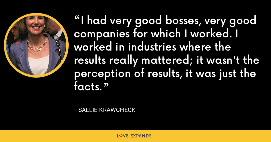 I had very good bosses, very good companies for which I worked. I worked in industries where the results really mattered; it wasn't the perception of results, it was just the facts. - Sallie Krawcheck