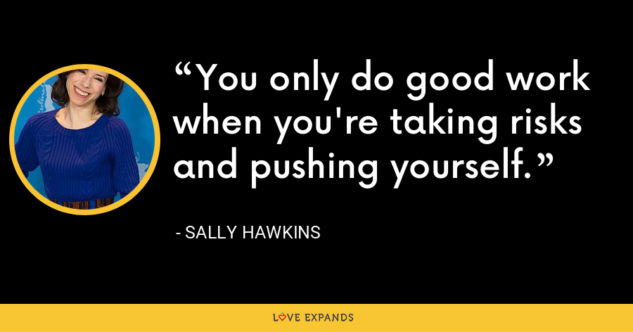 You only do good work when you're taking risks and pushing yourself. - Sally Hawkins
