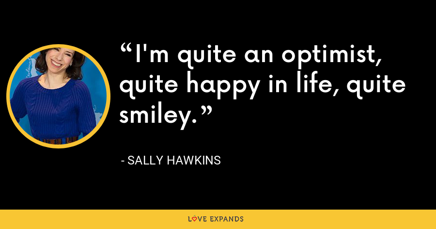 I'm quite an optimist, quite happy in life, quite smiley. - Sally Hawkins
