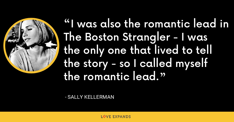 I was also the romantic lead in The Boston Strangler - I was the only one that lived to tell the story - so I called myself the romantic lead. - Sally Kellerman