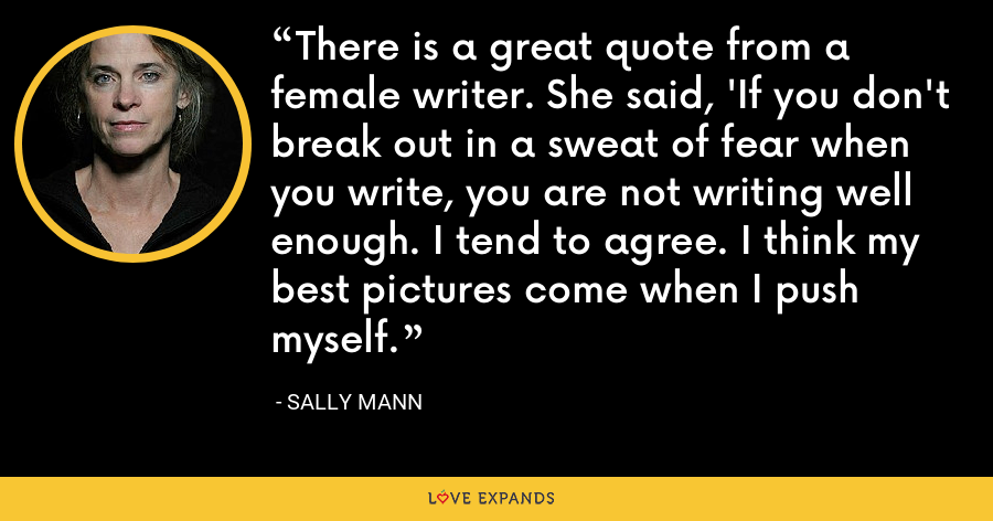 There is a great quote from a female writer. She said, 'If you don't break out in a sweat of fear when you write, you are not writing well enough. I tend to agree. I think my best pictures come when I push myself. - Sally Mann