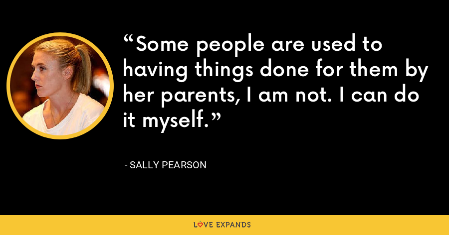 Some people are used to having things done for them by her parents, I am not. I can do it myself. - Sally Pearson