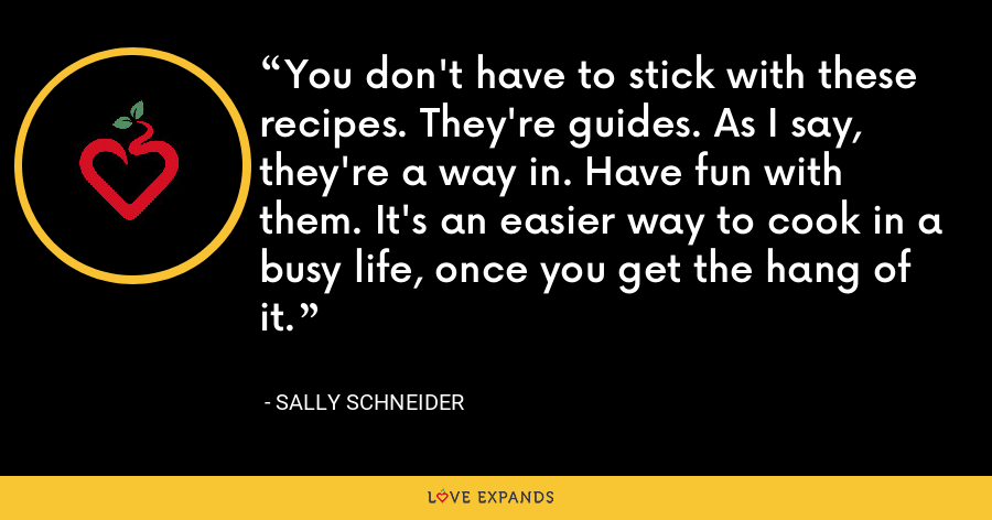 You don't have to stick with these recipes. They're guides. As I say, they're a way in. Have fun with them. It's an easier way to cook in a busy life, once you get the hang of it. - Sally Schneider