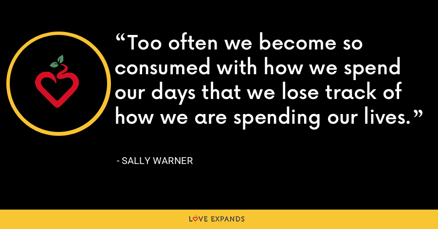 Too often we become so consumed with how we spend our days that we lose track of how we are spending our lives. - Sally Warner