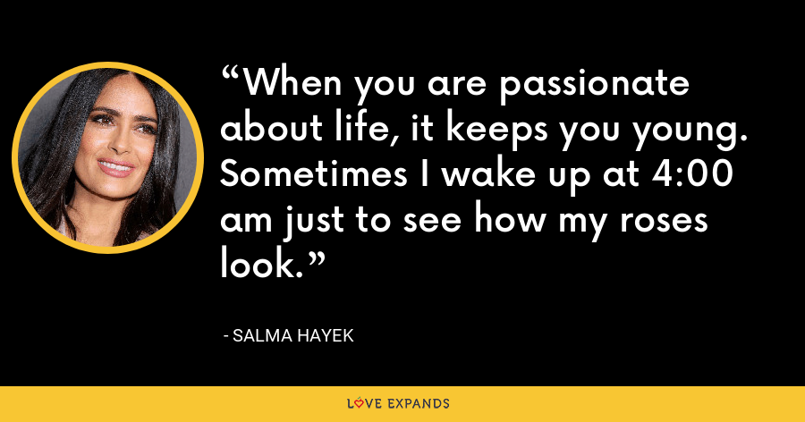 When you are passionate about life, it keeps you young. Sometimes I wake up at 4:00 am just to see how my roses look. - Salma Hayek