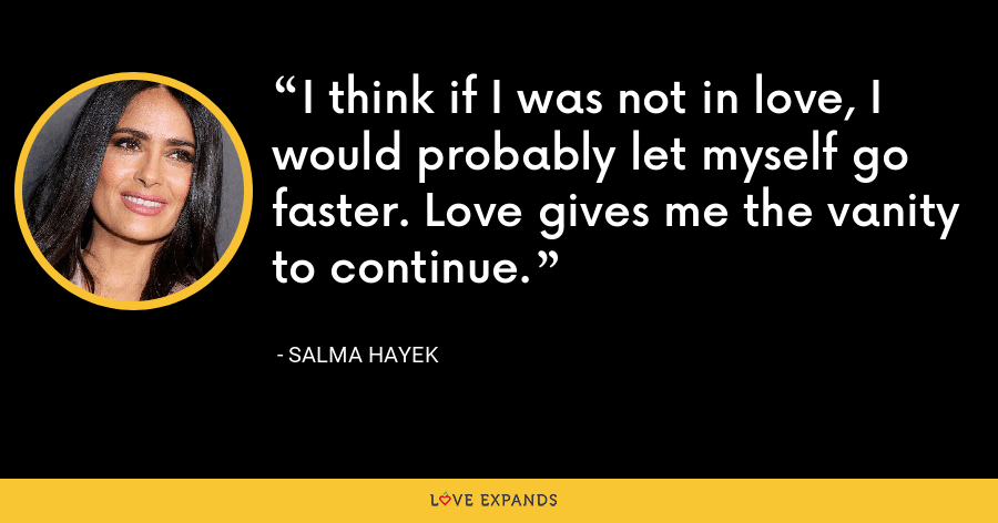 I think if I was not in love, I would probably let myself go faster. Love gives me the vanity to continue. - Salma Hayek