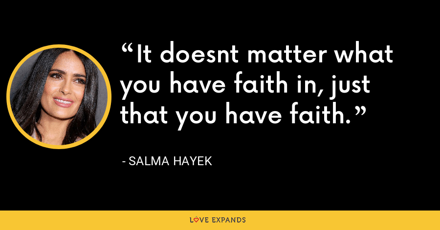 It doesnt matter what you have faith in, just that you have faith. - Salma Hayek