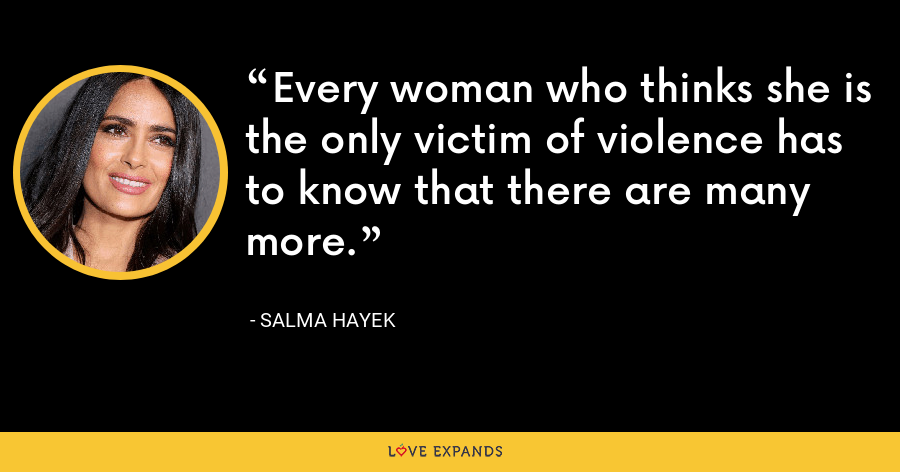 Every woman who thinks she is the only victim of violence has to know that there are many more. - Salma Hayek