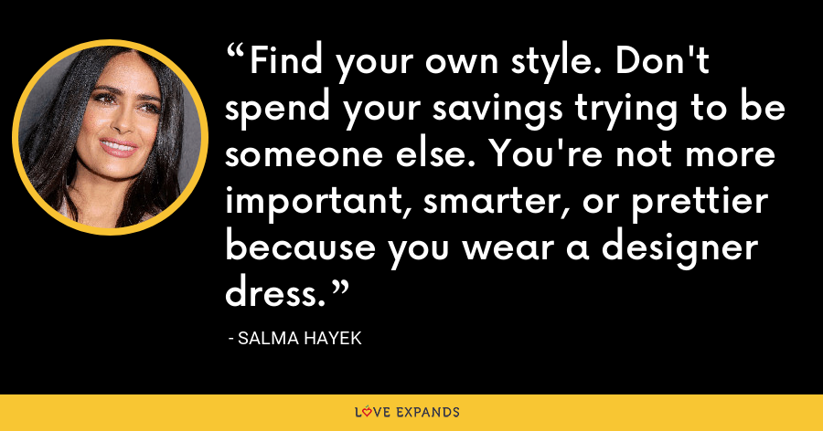 Find your own style. Don't spend your savings trying to be someone else. You're not more important, smarter, or prettier because you wear a designer dress. - Salma Hayek