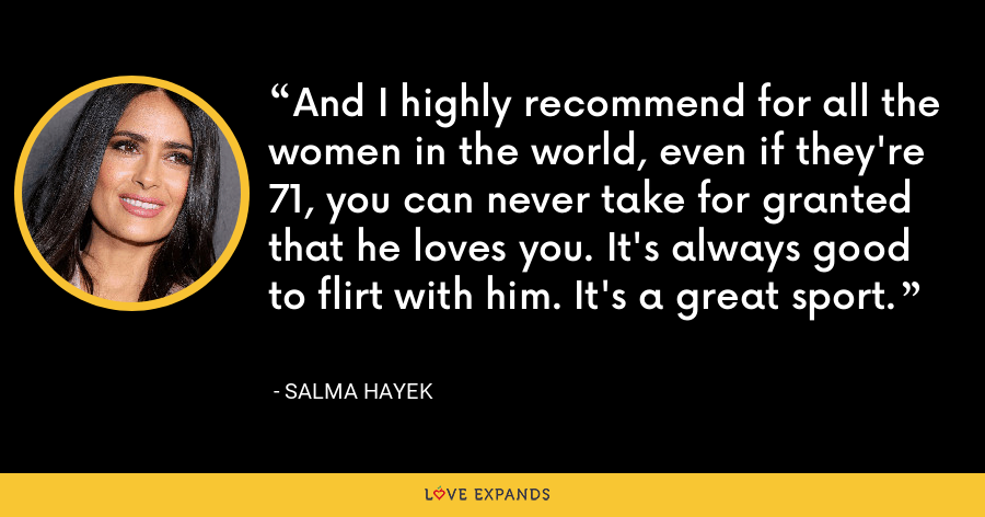 And I highly recommend for all the women in the world, even if they're 71, you can never take for granted that he loves you. It's always good to flirt with him. It's a great sport. - Salma Hayek