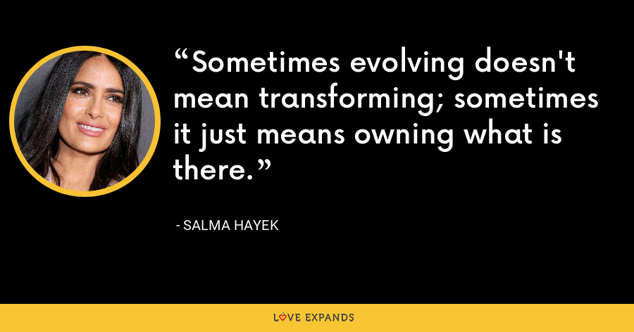 Sometimes evolving doesn't mean transforming; sometimes it just means owning what is there. - Salma Hayek