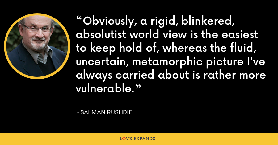 Obviously, a rigid, blinkered, absolutist world view is the easiest to keep hold of, whereas the fluid, uncertain, metamorphic picture I've always carried about is rather more vulnerable. - Salman Rushdie