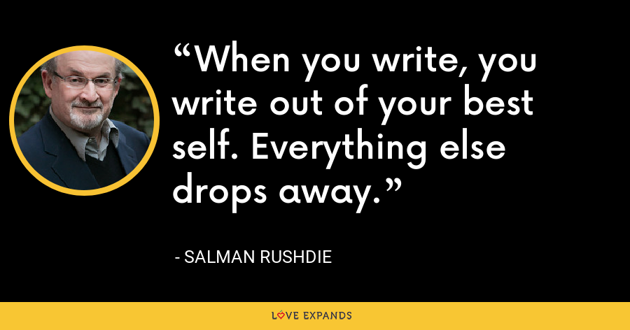 When you write, you write out of your best self. Everything else drops away. - Salman Rushdie