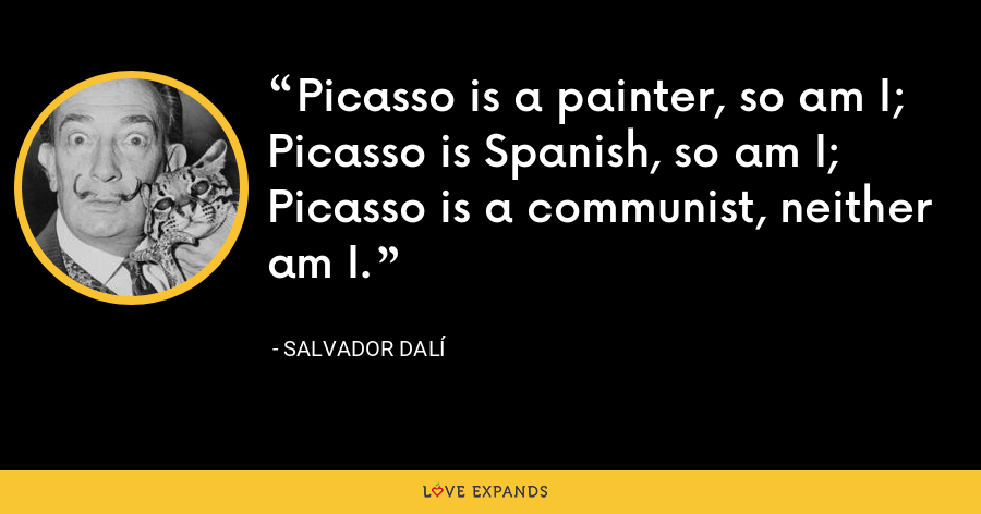 Picasso is a painter, so am I; Picasso is Spanish, so am I; Picasso is a communist, neither am I. - Salvador Dalí