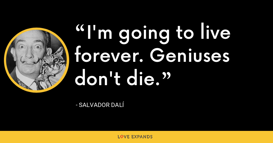 I'm going to live forever. Geniuses don't die. - Salvador Dalí