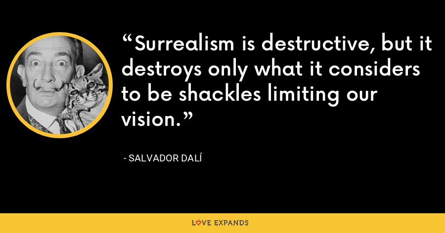 Surrealism is destructive, but it destroys only what it considers to be shackles limiting our vision. - Salvador Dalí