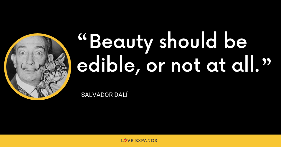 Beauty should be edible, or not at all. - Salvador Dalí