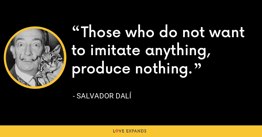 Those who do not want to imitate anything, produce nothing. - Salvador Dalí