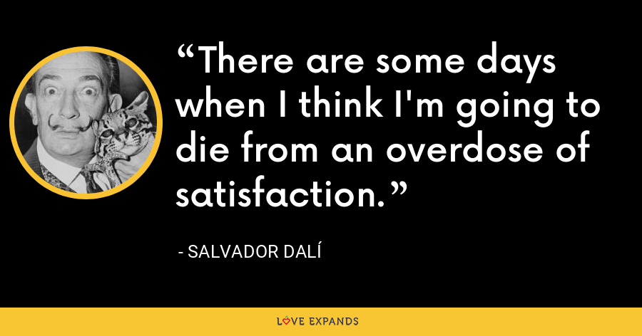There are some days when I think I'm going to die from an overdose of satisfaction. - Salvador Dalí