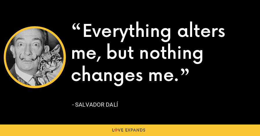 Everything alters me, but nothing changes me. - Salvador Dalí