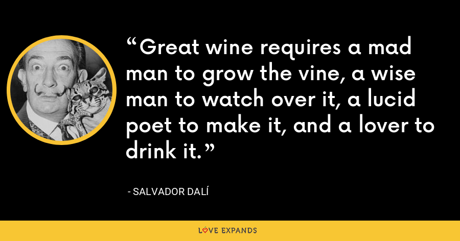Great wine requires a mad man to grow the vine, a wise man to watch over it, a lucid poet to make it, and a lover to drink it. - Salvador Dalí
