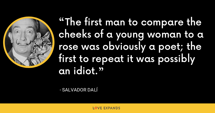 The first man to compare the cheeks of a young woman to a rose was obviously a poet; the first to repeat it was possibly an idiot. - Salvador Dalí