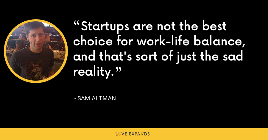 Startups are not the best choice for work-life balance, and that's sort of just the sad reality. - Sam Altman