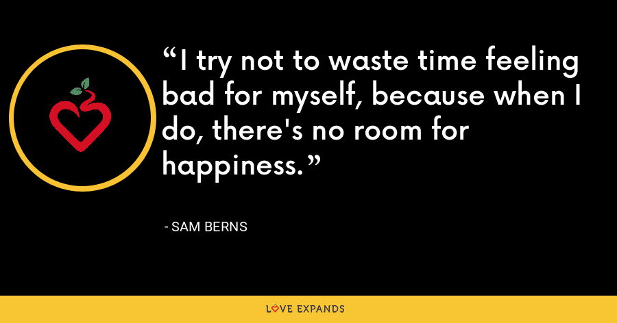 I try not to waste time feeling bad for myself, because when I do, there's no room for happiness. - Sam Berns
