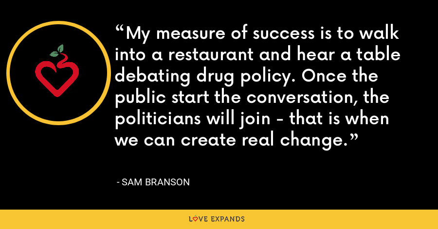 My measure of success is to walk into a restaurant and hear a table debating drug policy. Once the public start the conversation, the politicians will join - that is when we can create real change. - Sam Branson