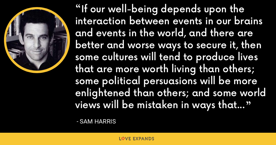 If our well-being depends upon the interaction between events in our brains and events in the world, and there are better and worse ways to secure it, then some cultures will tend to produce lives that are more worth living than others; some political persuasions will be more enlightened than others; and some world views will be mistaken in ways that cause needless human misery. - Sam Harris