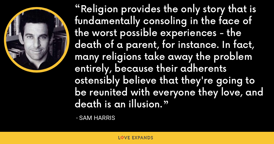 Religion provides the only story that is fundamentally consoling in the face of the worst possible experiences - the death of a parent, for instance. In fact, many religions take away the problem entirely, because their adherents ostensibly believe that they're going to be reunited with everyone they love, and death is an illusion. - Sam Harris