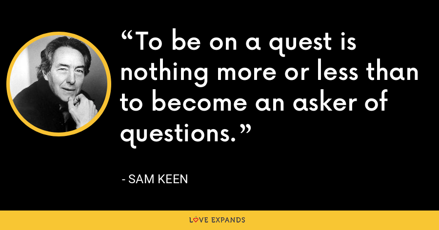To be on a quest is nothing more or less than to become an asker of questions. - Sam Keen