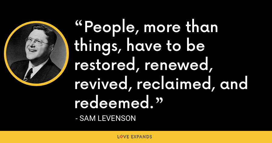 People, more than things, have to be restored, renewed, revived, reclaimed, and redeemed. - Sam Levenson
