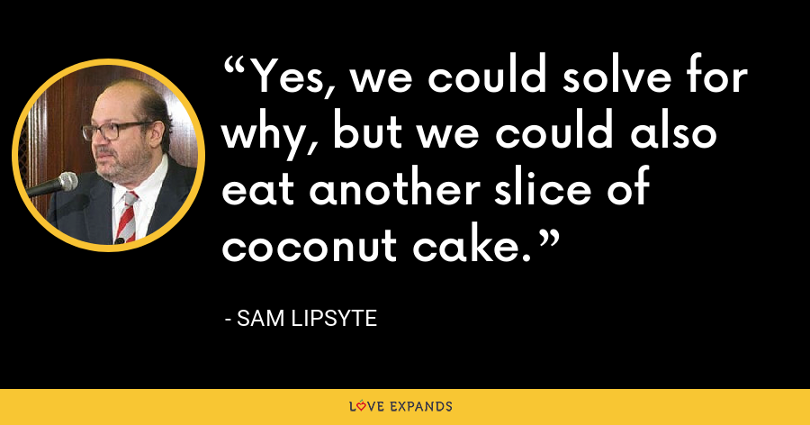 Yes, we could solve for why, but we could also eat another slice of coconut cake. - Sam Lipsyte
