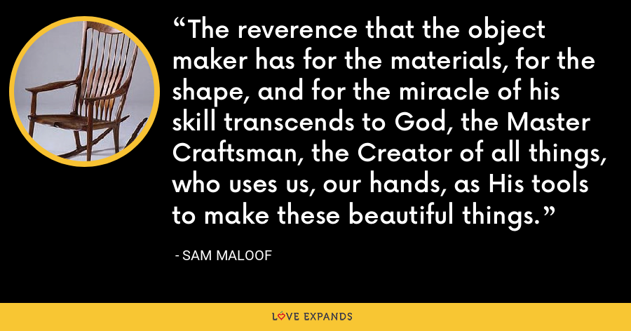 The reverence that the object maker has for the materials, for the shape, and for the miracle of his skill transcends to God, the Master Craftsman, the Creator of all things, who uses us, our hands, as His tools to make these beautiful things. - Sam Maloof