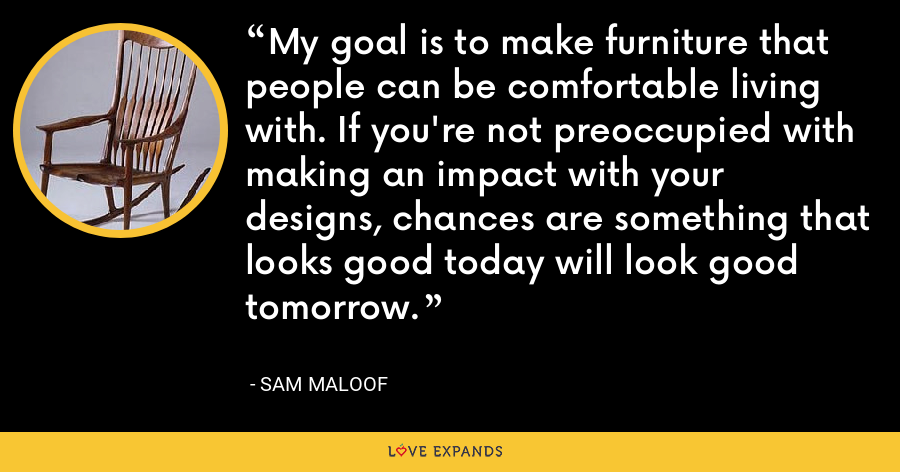 My goal is to make furniture that people can be comfortable living with. If you're not preoccupied with making an impact with your designs, chances are something that looks good today will look good tomorrow. - Sam Maloof
