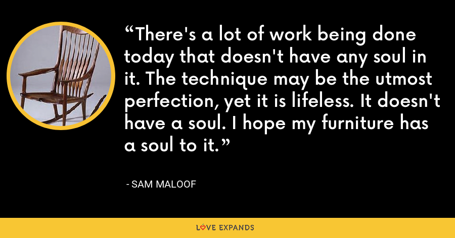 There's a lot of work being done today that doesn't have any soul in it. The technique may be the utmost perfection, yet it is lifeless. It doesn't have a soul. I hope my furniture has a soul to it. - Sam Maloof