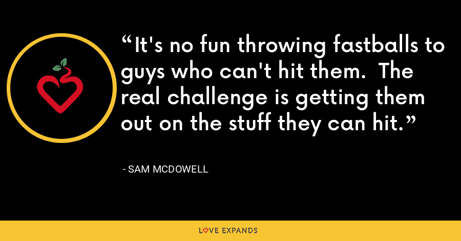 It's no fun throwing fastballs to guys who can't hit them.  The real challenge is getting them out on the stuff they can hit. - Sam McDowell