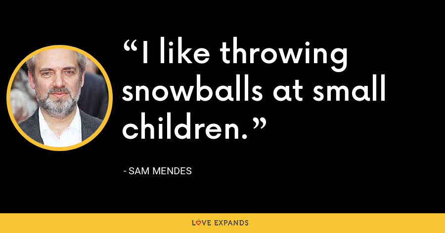 I like throwing snowballs at small children. - Sam Mendes