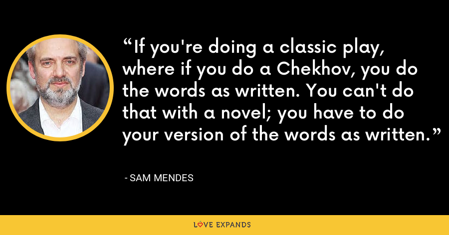 If you're doing a classic play, where if you do a Chekhov, you do the words as written. You can't do that with a novel; you have to do your version of the words as written. - Sam Mendes