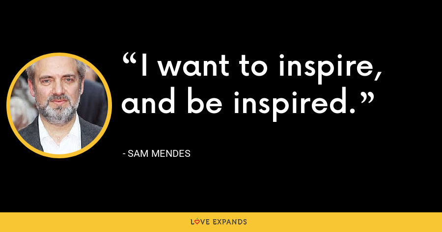 I want to inspire, and be inspired. - Sam Mendes