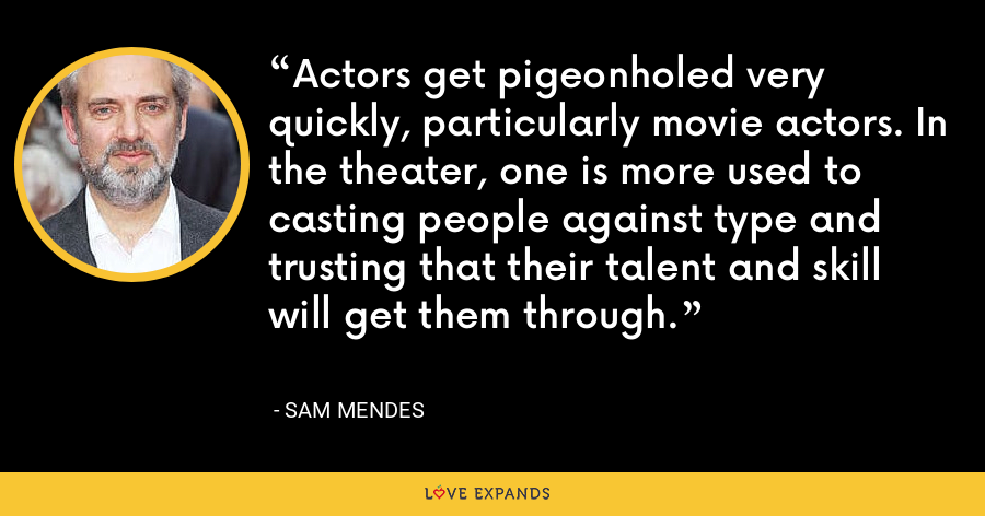 Actors get pigeonholed very quickly, particularly movie actors. In the theater, one is more used to casting people against type and trusting that their talent and skill will get them through. - Sam Mendes