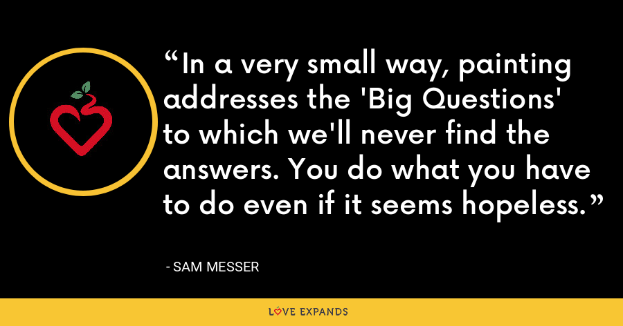 In a very small way, painting addresses the 'Big Questions' to which we'll never find the answers. You do what you have to do even if it seems hopeless. - Sam Messer