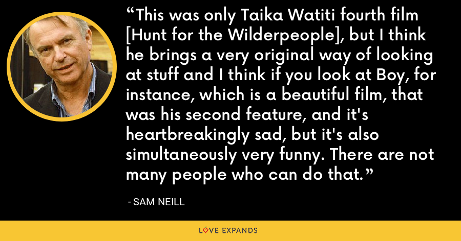 This was only Taika Watiti fourth film [Hunt for the Wilderpeople], but I think he brings a very original way of looking at stuff and I think if you look at Boy, for instance, which is a beautiful film, that was his second feature, and it's heartbreakingly sad, but it's also simultaneously very funny. There are not many people who can do that. - Sam Neill