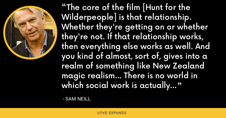 The core of the film [Hunt for the Wilderpeople] is that relationship. Whether they're getting on or whether they're not. If that relationship works, then everything else works as well. And you kind of almost, sort of, gives into a realm of something like New Zealand magic realism... There is no world in which social work is actually pursues some kid into the woods in this manner. - Sam Neill