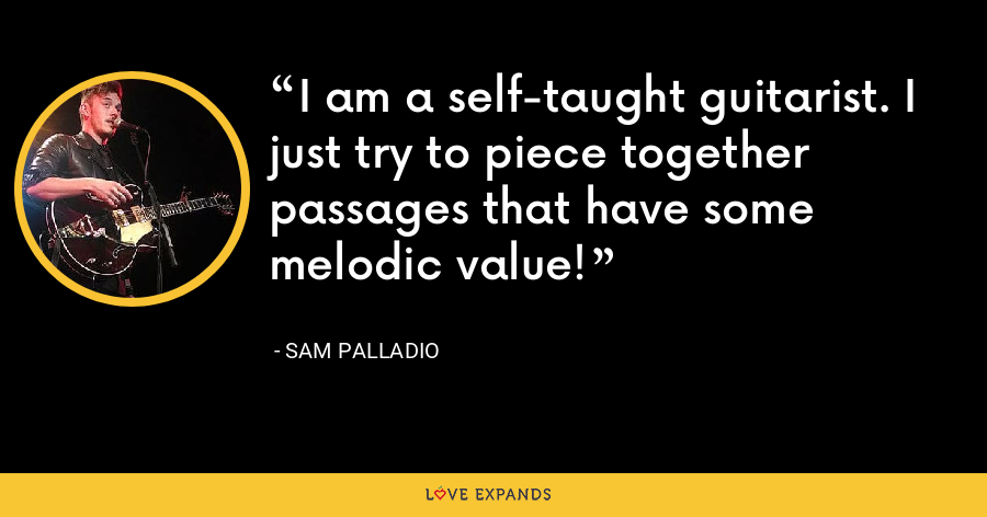 I am a self-taught guitarist. I just try to piece together passages that have some melodic value! - Sam Palladio